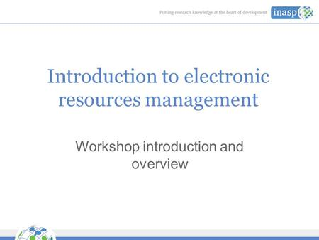 Introduction to electronic resources management Workshop introduction and overview.