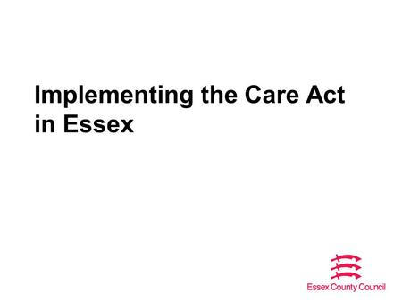 Implementing the Care Act in Essex. Overview The Care Act – a reminder of the requirements Update on implementation of the Care Act How ECC is responding.