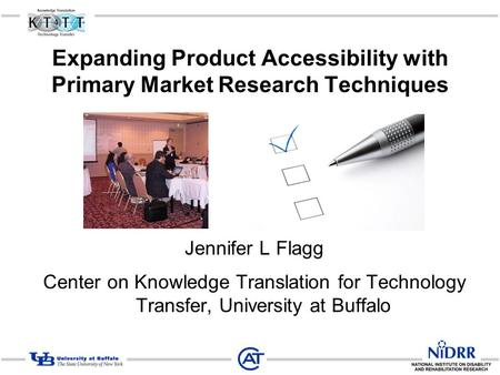 Expanding Product Accessibility with Primary Market Research Techniques Jennifer L Flagg Center on Knowledge Translation for Technology Transfer, University.