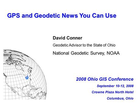 GPS and Geodetic News You Can Use David Conner Geodetic Advisor to the State of Ohio National Geodetic Survey, NOAA 2008 Ohio GIS Conference September.
