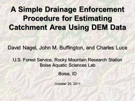 A Simple Drainage Enforcement Procedure for Estimating Catchment Area Using DEM Data David Nagel, John M. Buffington, and Charles Luce U.S. Forest Service,