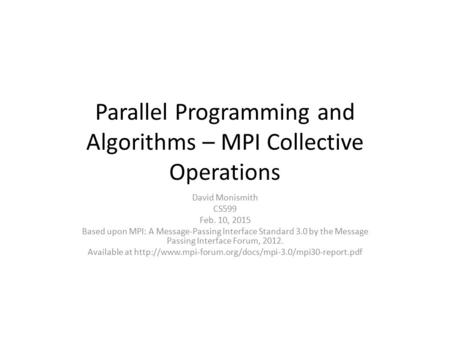 Parallel Programming and Algorithms – MPI Collective Operations David Monismith CS599 Feb. 10, 2015 Based upon MPI: A Message-Passing Interface Standard.