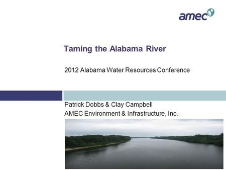 Taming the Alabama River Patrick Dobbs & Clay Campbell AMEC Environment & Infrastructure, Inc. 2012 Alabama Water Resources Conference.