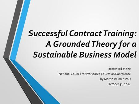 Successful Contract Training: A Grounded Theory for a Sustainable Business Model presented at the National Council for Workforce Education Conference by.