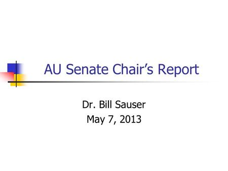 AU Senate Chair's Report Dr. Bill Sauser May 7, 2013.