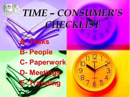 TIME – CONSUMER'S CHECKLIST A- Tasks B- People C- Paperwork D- Meetings E- Traveling.