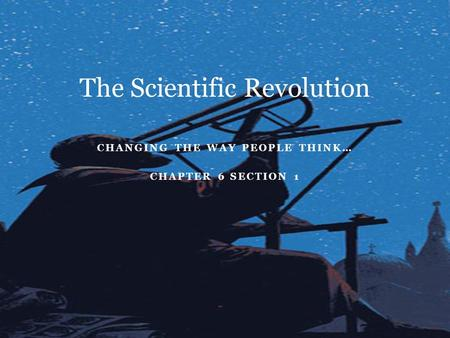 CHANGING THE WAY PEOPLE THINK… CHAPTER 6 SECTION 1 The Scientific Revolution.