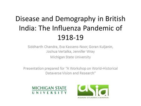 Disease and Demography in British India: The Influenza Pandemic of 1918-19 Siddharth Chandra, Eva Kassens-Noor, Goran Kuljanin, Joshua Vertalka, Jennifer.