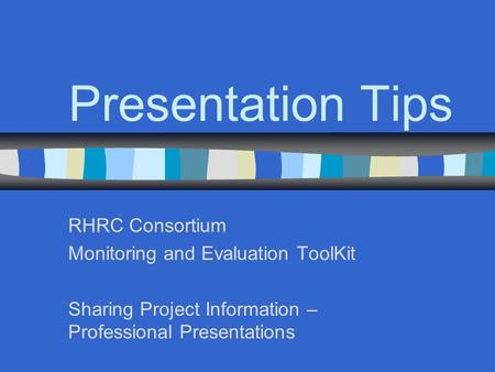 Presentation Tips RHRC Consortium Monitoring and Evaluation ToolKit Sharing Project Information – Professional Presentations.