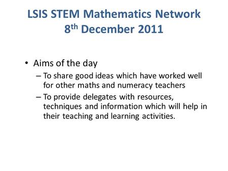 LSIS STEM Mathematics Network 8 th December 2011 Aims of the day – To share good ideas which have worked well for other maths and numeracy teachers – To.