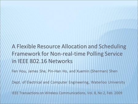 A Flexible Resource Allocation and Scheduling Framework for Non-real-time Polling Service in IEEE 802.16 Networks Fen Hou, James She, Pin-Han Ho, and Xuemin.