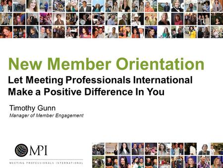 New Member Orientation Let Meeting Professionals International Make a Positive Difference In You Timothy Gunn Manager of Member Engagement.