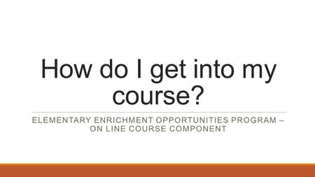 How do I get into my course? ELEMENTARY ENRICHMENT OPPORTUNITIES PROGRAM – ON LINE COURSE COMPONENT.