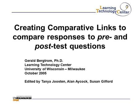 Creating Comparative Links to compare responses to pre- and post-test questions Gerald Bergtrom, Ph.D. Learning Technology Center University of Wisconsin.