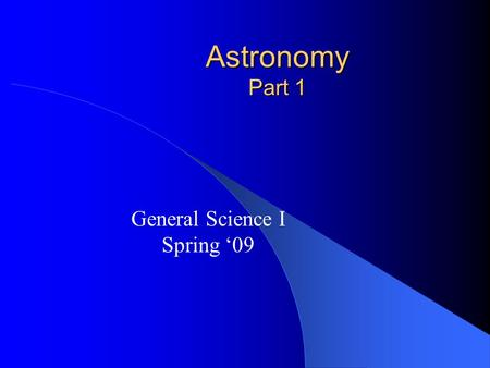 Astronomy Part 1 General Science I Spring '09. History of the Universe Earth = 1 of 9 planets Sun= 1 of 100 billion stars in the Milky Way, 1 of infinite.