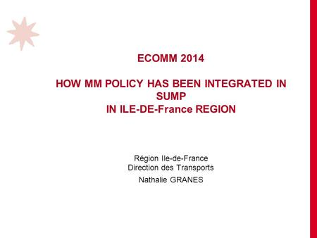 ECOMM 2014 HOW MM POLICY HAS BEEN INTEGRATED IN SUMP IN ILE-DE-France REGION Région Ile-de-France Direction des Transports Nathalie GRANES.