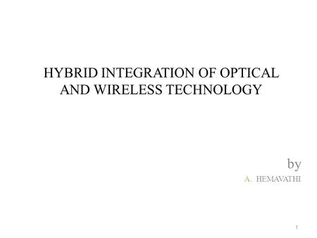 HYBRID INTEGRATION OF OPTICAL AND WIRELESS TECHNOLOGY by A.HEMAVATHI 1.