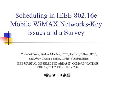 Scheduling in IEEE 802.16e Mobile WiMAX Networks-Key Issues and a Survey 報告者 : 李宗穎 IEEE JOURNAL ON SELECTED AREAS IN COMMUNICATIONS, VOL. 27, NO. 2, FEBRUARY.