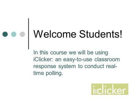 Welcome Students! In this course we will be using iClicker: an easy-to-use classroom response system to conduct real- time polling.