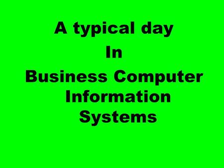 A typical day In Business Computer Information Systems.