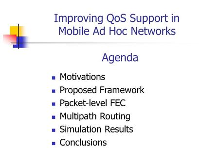 Improving QoS Support in Mobile Ad Hoc Networks Agenda Motivations Proposed Framework Packet-level FEC Multipath Routing Simulation Results Conclusions.