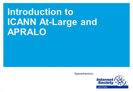 1 Introduction to ICANN At-Large and APRALO Special thanks to: Japan Chapter.