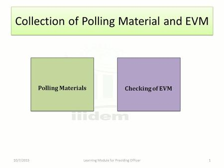 Collection of Polling Material and EVM 10/7/2015Learning Module for Presiding Officer1 Checking of EVM Polling Materials.