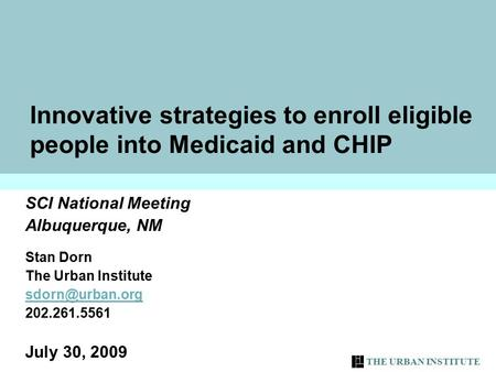 THE URBAN INSTITUTE 1 Innovative strategies to enroll eligible people into Medicaid and CHIP SCI National Meeting Albuquerque, NM Stan Dorn The Urban Institute.