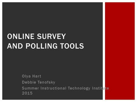 Olya Hart Debbie Tenofsky Summer Instructional Technology Institute 2015 ONLINE SURVEY AND POLLING TOOLS.