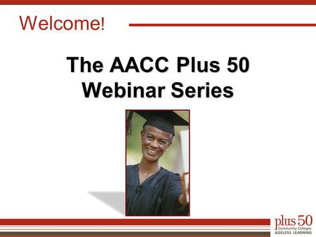 Welcome ! The AACC Plus 50 Webinar Series. Presenters Nancy Latham, MPM, Ph.D. Director of Research and Evaluation, LFA Group Rick Maher President and.