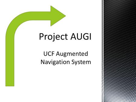 UCF Augmented Navigation System. To develop an improved and more open navigation experience. Make it accessible to a broad audience through Android devices.