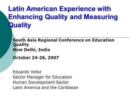 Latin American Experience with Enhancing Quality and Measuring Quality South Asia Regional Conference on Education Quality New Delhi, India October 24-26,