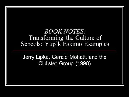 BOOK NOTES: Transforming the Culture of Schools: Yup'k Eskimo Examples Jerry Lipka, Gerald Mohatt, and the Ciulistet Group (1998)