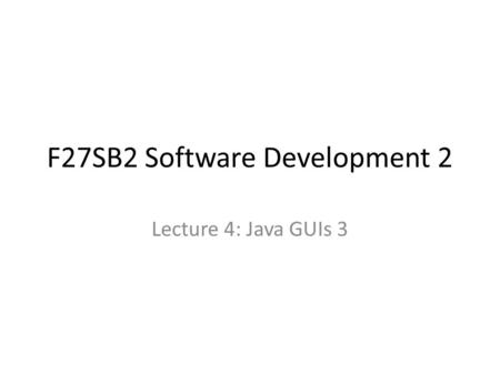F27SB2 Software Development 2 Lecture 4: Java GUIs 3.