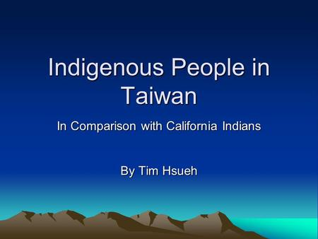 Indigenous People in Taiwan In Comparison with California Indians By Tim Hsueh.