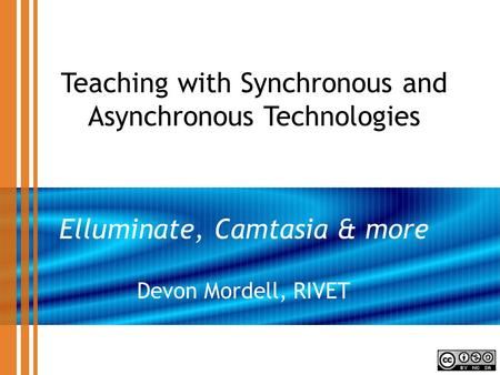 Teaching with Synchronous and Asynchronous Technologies Elluminate, Camtasia & more Devon Mordell, RIVET.