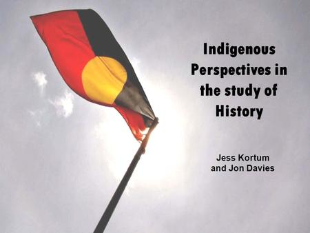 Indigenous Perspectives in the study of History Jess Kortum and Jon Davies.