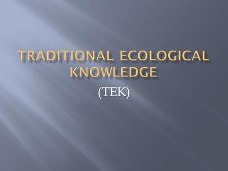 (TEK).  Traditional knowledge is the knowledge people have gained over the years of the environment and the world around them. Traditional knowledge.
