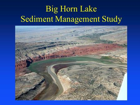Big Horn Lake Sediment Management Study. US Army Corps of Engineers Omaha District Study Background Bureau of Reclamation and Omaha District Interagency.