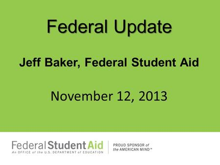 Federal Update Jeff Baker, Federal Student Aid November 12, 2013.