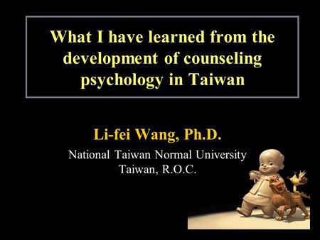 What I have learned from the development of counseling psychology in Taiwan Li-fei Wang, Ph.D. National Taiwan Normal University Taiwan, R.O.C.