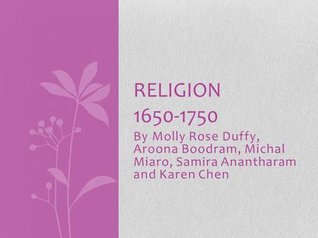 By Molly Rose Duffy, Aroona Boodram, Michal Miaro, Samira Anantharam and Karen Chen RELIGION 1650-1750.