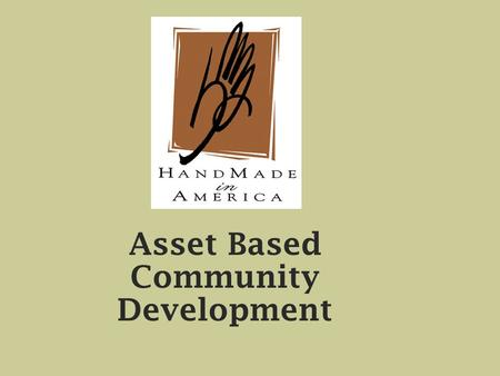 Asset Based Community Development. Cultural / Heritage Assets Craft Music Agri-Heritage Ethnic – Food.