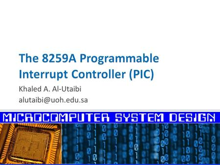 Khaled A. Al-Utaibi  Interrupts in Microcomputer Systems  Programmable Interrupt Controllers  General Description of the 8259A.