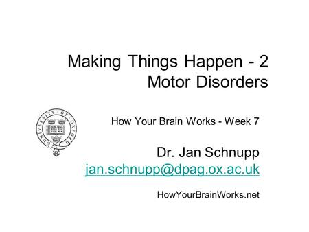 Making Things Happen - 2 Motor Disorders How Your Brain Works - Week 7 Dr. Jan Schnupp HowYourBrainWorks.net.