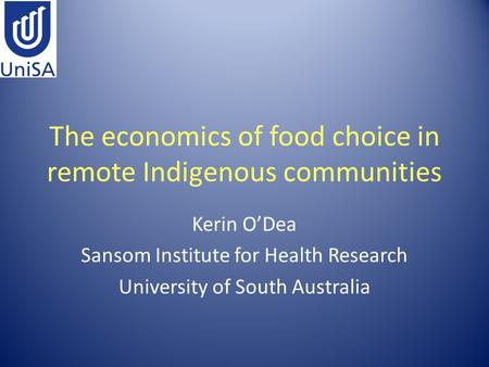 The economics of food choice in remote Indigenous communities Kerin O'Dea Sansom Institute for Health Research University of South Australia.