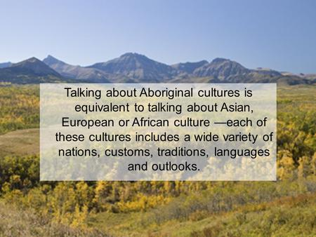 Talking about Aboriginal cultures is equivalent to talking about Asian, European or African culture —each of these cultures includes a wide variety of.