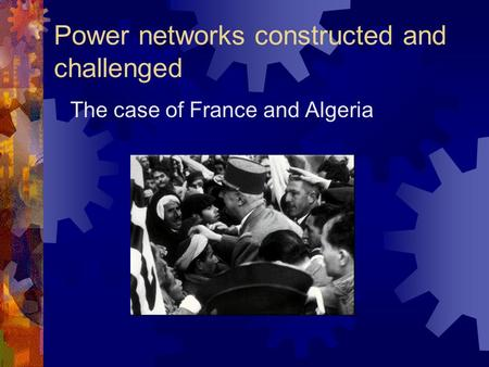 Power networks constructed and challenged The case of France and Algeria.