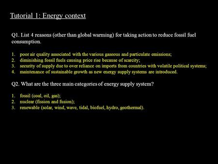 Tutorial 1: Energy context Q1. List 4 reasons (other than global warming) for taking action to reduce fossil fuel consumption. 1.poor air quality associated.