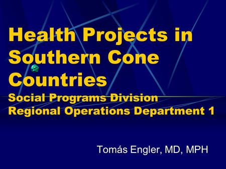 Health Projects in Southern Cone Countries Social Programs Division Regional Operations Department 1 Tomás Engler, MD, MPH.